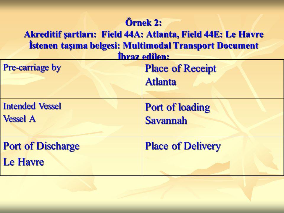 Örnek 2: Akreditif şartları: Field 44A: Atlanta, Field 44E: Le Havre İstenen taşıma belgesi: Multimodal Transport Document İbraz edilen: Pre-carriage