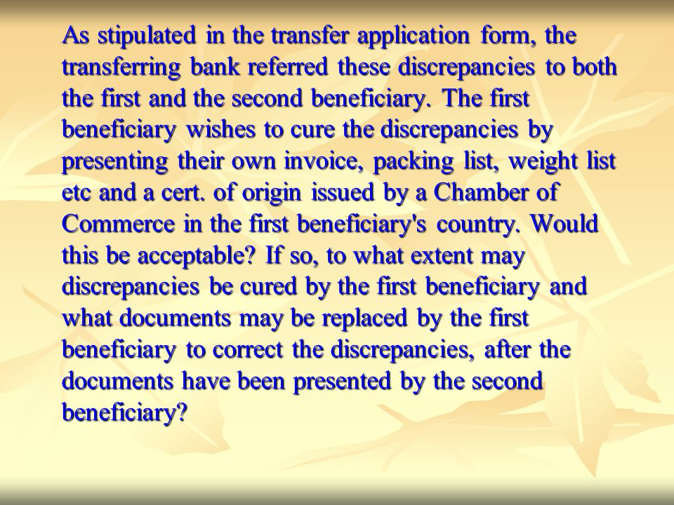 As stipulated in the transfer application form, the transferring bank referred these discrepancies to both the first and the second beneficiary. The f