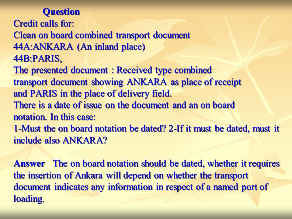 Question Question Credit calls for: Clean on board combined transport document 44A:ANKARA (An inland place) 44B:PARIS, The presented document : Received type combined transport document showing ANKARA as place of receipt and PARIS in the place of delivery field.