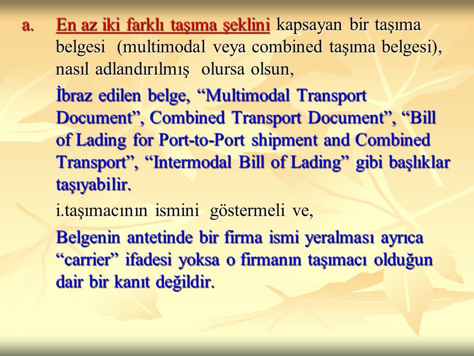 a.En az iki farklı taşıma şeklini kapsayan bir taşıma belgesi (multimodal veya combined taşıma belgesi), nasıl adlandırılmış olursa olsun, İbraz edile