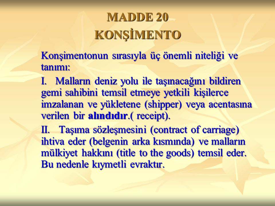 MADDE 20 KONŞİMENTO Konşimentonun sırasıyla üç önemli niteliği ve tanımı: I. Malların deniz yolu ile taşınacağını bildiren gemi sahibini temsil etmeye