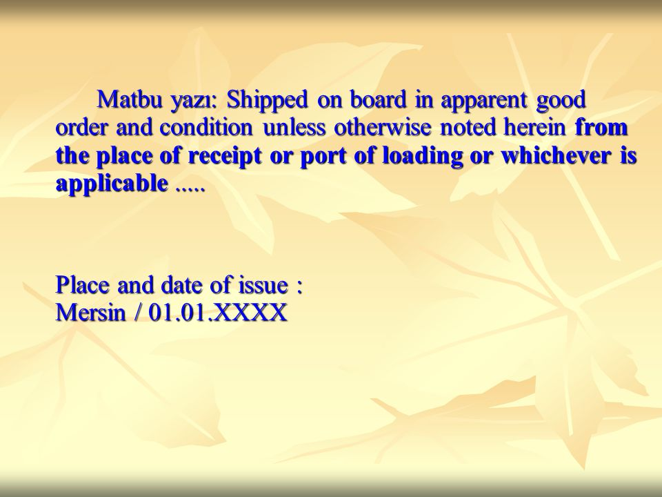 Matbu yazı: Shipped on board in apparent good order and condition unless otherwise noted herein from the place of receipt or port of loading or whichever is applicable.....