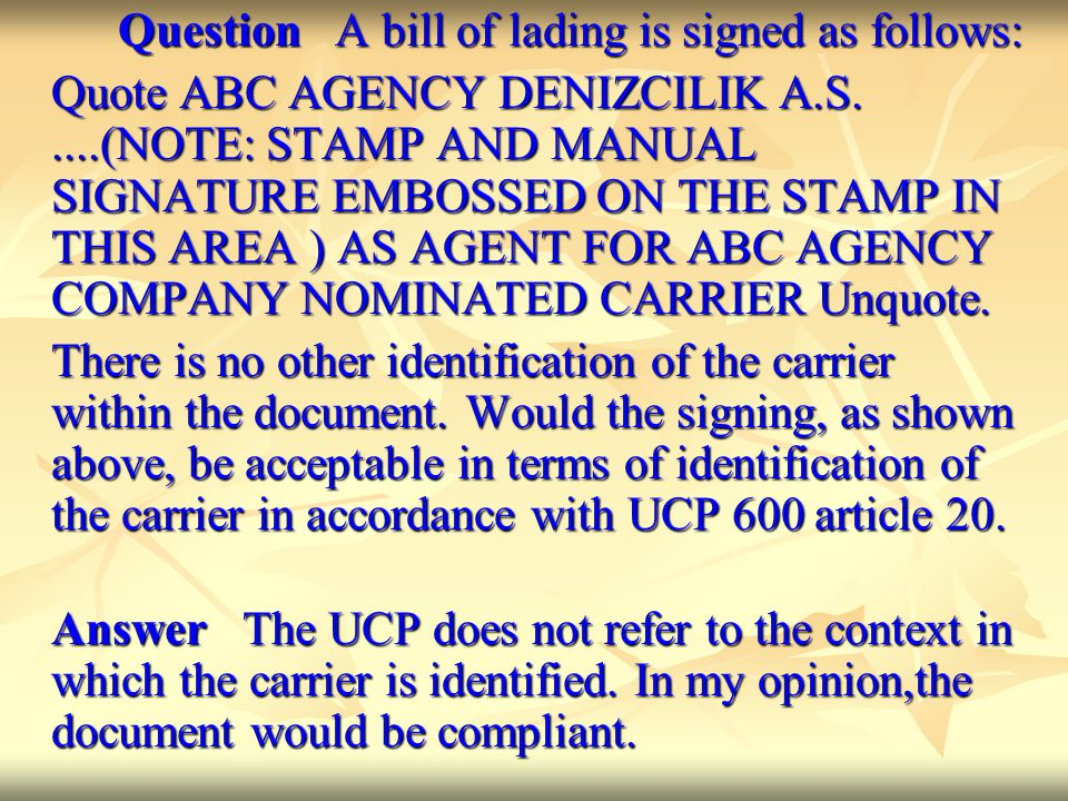 Question A bill of lading is signed as follows: Quote ABC AGENCY DENIZCILIK A.S.....(NOTE: STAMP AND MANUAL SIGNATURE EMBOSSED ON THE STAMP IN THIS AREA ) AS AGENT FOR ABC AGENCY COMPANY NOMINATED CARRIER Unquote.