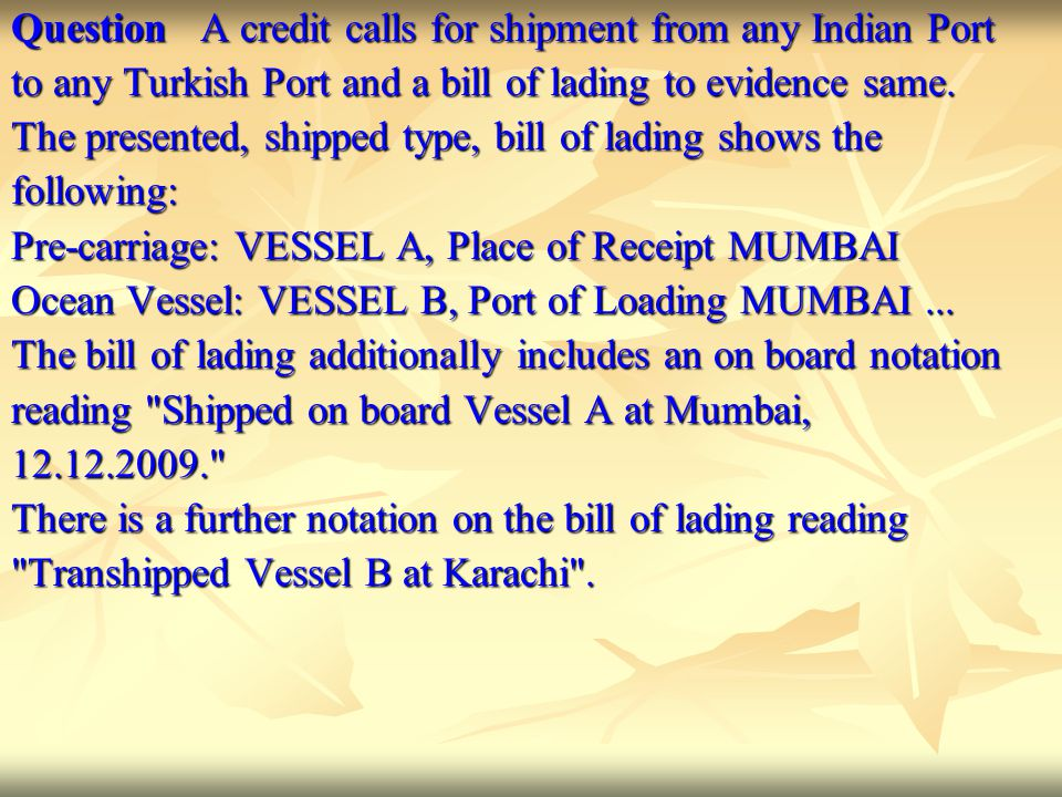 Question A credit calls for shipment from any Indian Port to any Turkish Port and a bill of lading to evidence same. The presented, shipped type, bill