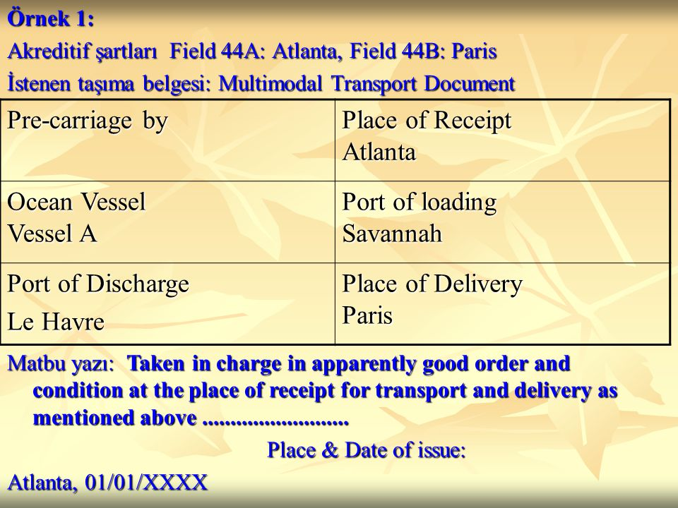 Örnek 1: Akreditif şartları Field 44A: Atlanta, Field 44B: Paris İstenen taşıma belgesi: Multimodal Transport Document Pre-carriage by Place of Receipt Atlanta Ocean Vessel Vessel A Port of loading Savannah Port of Discharge Le Havre Place of Delivery Paris Matbu yazı: Taken in charge in apparently good order and condition at the place of receipt for transport and delivery as mentioned above..........................