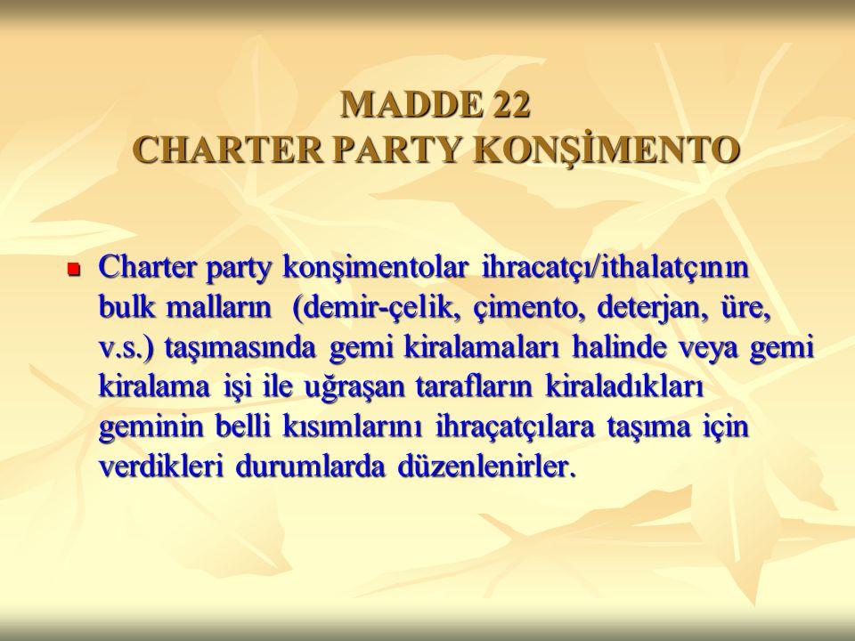 MADDE 22 CHARTER PARTY KONŞİMENTO Charter party konşimentolar ihracatçı/ithalatçının bulk malların (demir-çelik, çimento, deterjan, üre, v.s.) taşımas