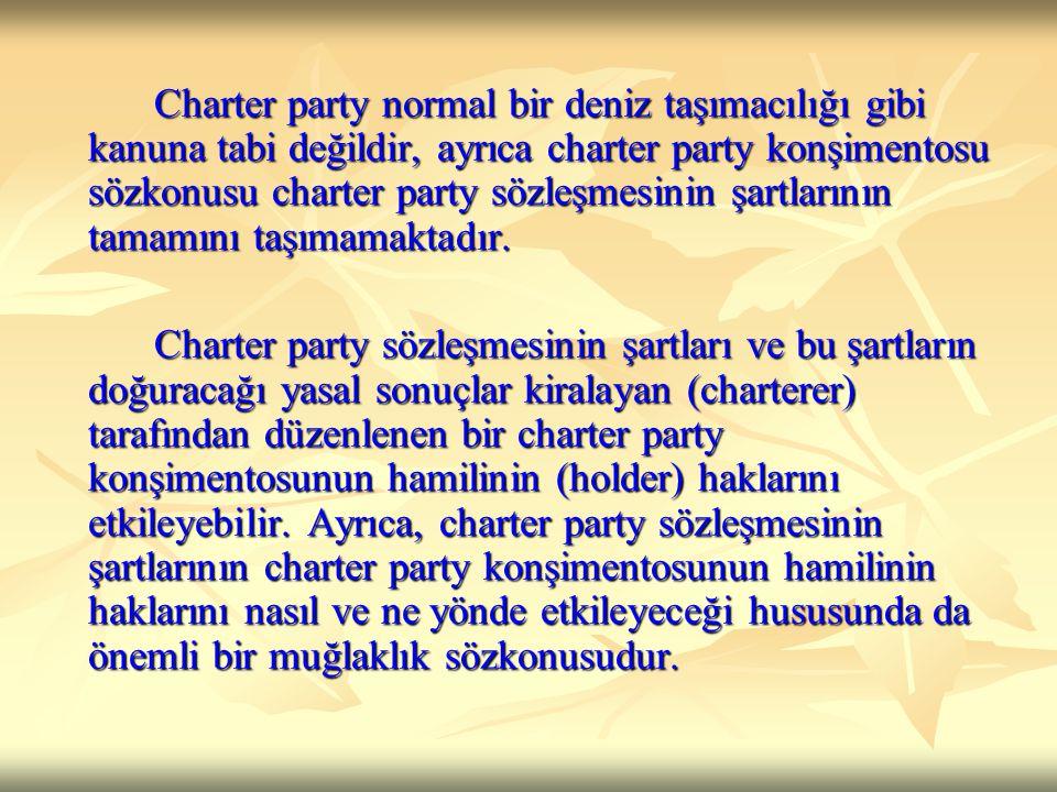 Charter party normal bir deniz taşımacılığı gibi kanuna tabi değildir, ayrıca charter party konşimentosu sözkonusu charter party sözleşmesinin şartlar