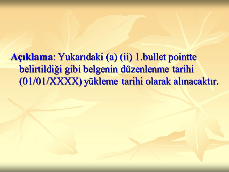 Açıklama: Yukarıdaki (a) (ii) 1.bullet pointte belirtildiği gibi belgenin düzenlenme tarihi (01/01/XXXX) yükleme tarihi olarak alınacaktır.