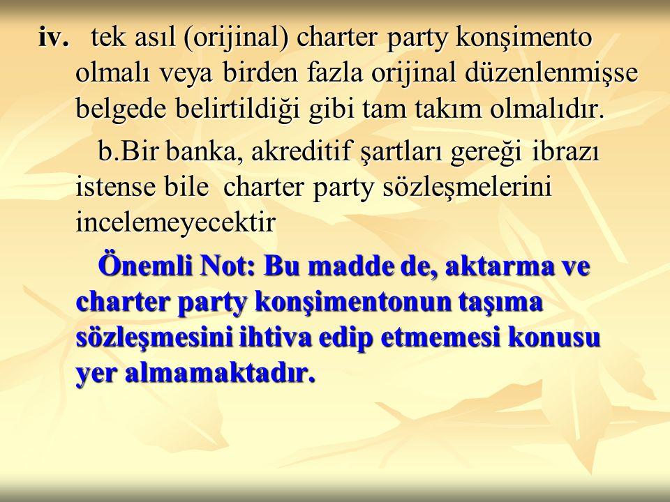 iv. tek asıl (orijinal) charter party konşimento olmalı veya birden fazla orijinal düzenlenmişse belgede belirtildiği gibi tam takım olmalıdır. iv. te
