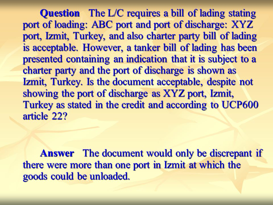 Question The L/C requires a bill of lading stating port of loading: ABC port and port of discharge: XYZ port, Izmit, Turkey, and also charter party bill of lading is acceptable.