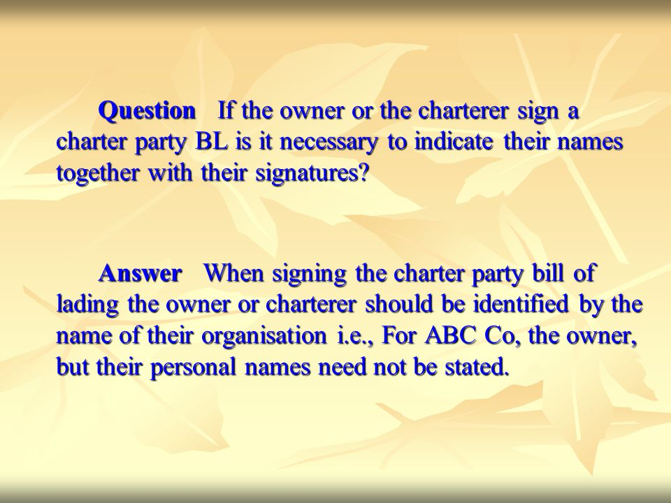 Question If the owner or the charterer sign a charter party BL is it necessary to indicate their names together with their signatures? Answer When sig