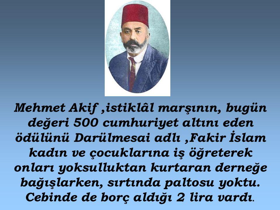 Mehmet Akif,istiklâl marşının, bugün değeri 500 cumhuriyet altını eden ödülünü Darülmesai adlı,Fakir İslam kadın ve çocuklarına iş öğreterek onları yo