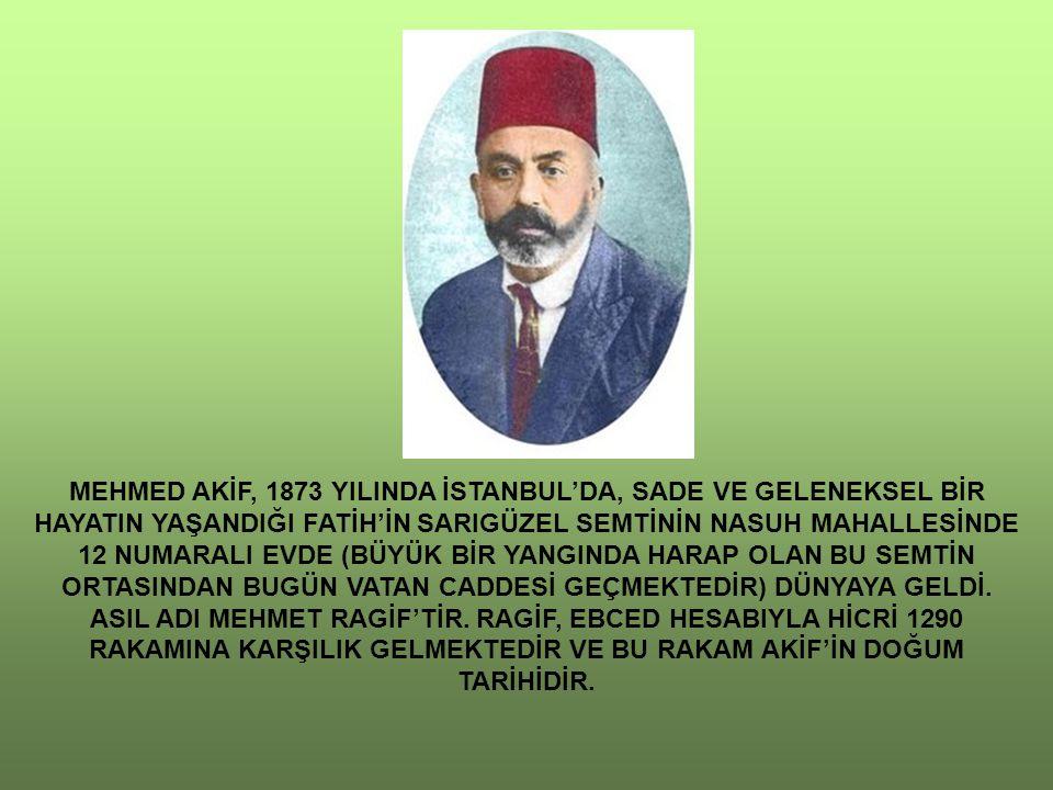 MEHMED AKİF, 1873 YILINDA İSTANBUL'DA, SADE VE GELENEKSEL BİR HAYATIN YAŞANDIĞI FATİH'İN SARIGÜZEL SEMTİNİN NASUH MAHALLESİNDE 12 NUMARALI EVDE (BÜYÜK