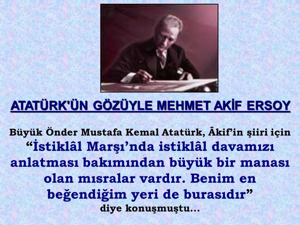 """Büyük Önder Mustafa Kemal Atatürk, Âkif'in şiiri için """"İstiklâl Marşı'nda istiklâl davamızı anlatması bakımından büyük bir manası olan mısralar vardır"""