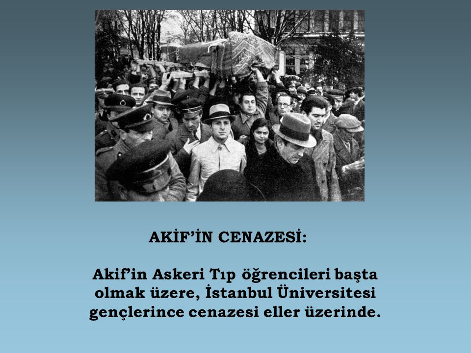 AKİF'İN CENAZESİ: Akif'in Askeri Tıp öğrencileri başta olmak üzere, İstanbul Üniversitesi gençlerince cenazesi eller üzerinde.