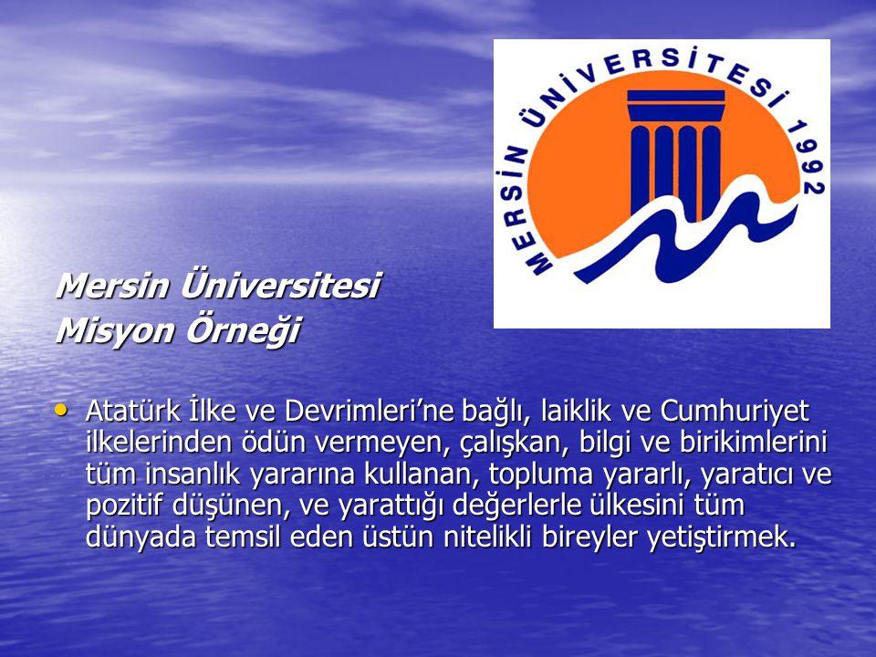 Mersin Üniversitesi Misyon Örneği Atatürk İlke ve Devrimleri'ne bağlı, laiklik ve Cumhuriyet ilkelerinden ödün vermeyen, çalışkan, bilgi ve birikimlerini tüm insanlık yararına kullanan, topluma yararlı, yaratıcı ve pozitif düşünen, ve yarattığı değerlerle ülkesini tüm dünyada temsil eden üstün nitelikli bireyler yetiştirmek.
