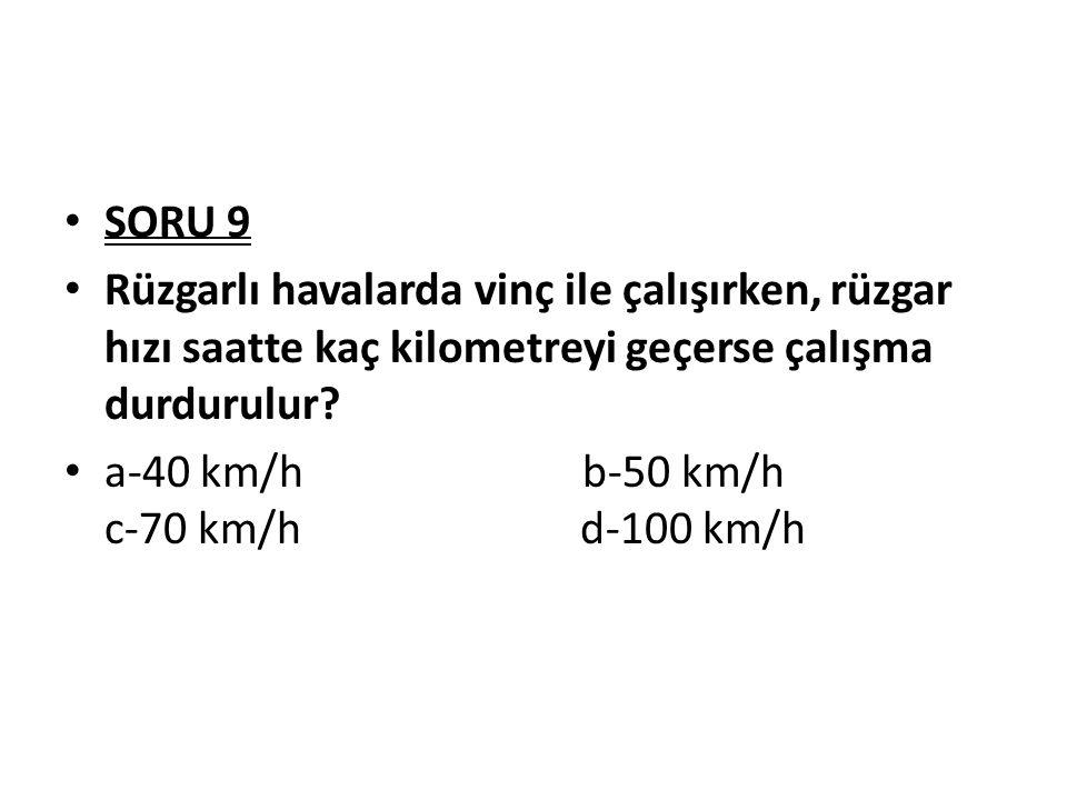 SORU 9 Rüzgarlı havalarda vinç ile çalışırken, rüzgar hızı saatte kaç kilometreyi geçerse çalışma durdurulur? a-40 km/h b-50 km/h c-70 km/h d-100 km/h