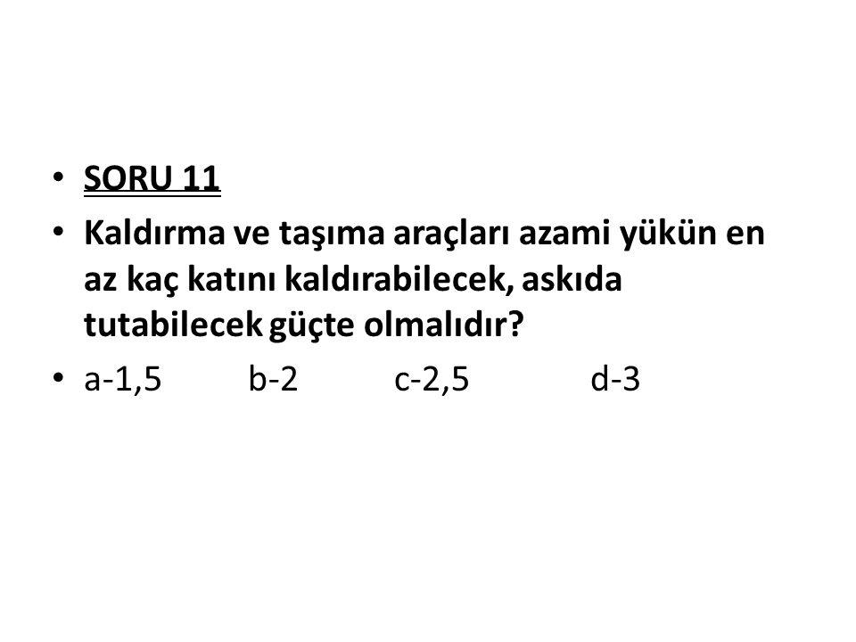 SORU 11 Kaldırma ve taşıma araçları azami yükün en az kaç katını kaldırabilecek, askıda tutabilecek güçte olmalıdır? a-1,5 b-2 c-2,5 d-3