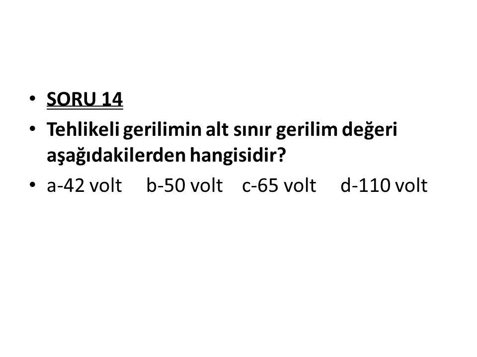 SORU 14 Tehlikeli gerilimin alt sınır gerilim değeri aşağıdakilerden hangisidir? a-42 volt b-50 volt c-65 volt d-110 volt