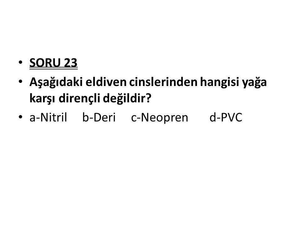 SORU 23 Aşağıdaki eldiven cinslerinden hangisi yağa karşı dirençli değildir? a-Nitril b-Deri c-Neopren d-PVC