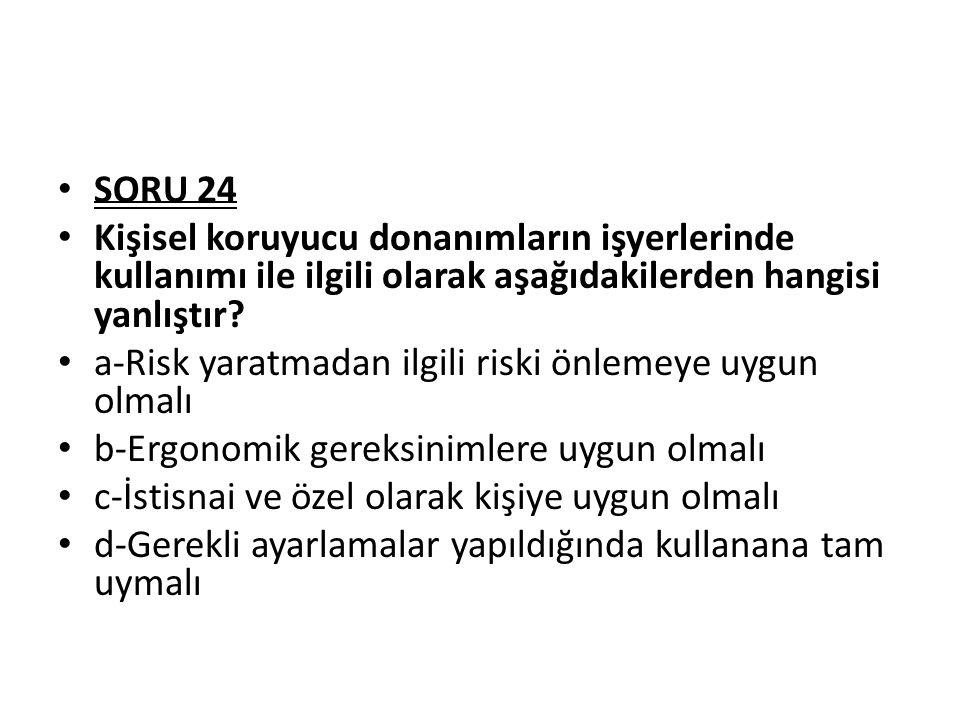 SORU 24 Kişisel koruyucu donanımların işyerlerinde kullanımı ile ilgili olarak aşağıdakilerden hangisi yanlıştır? a-Risk yaratmadan ilgili riski önlem