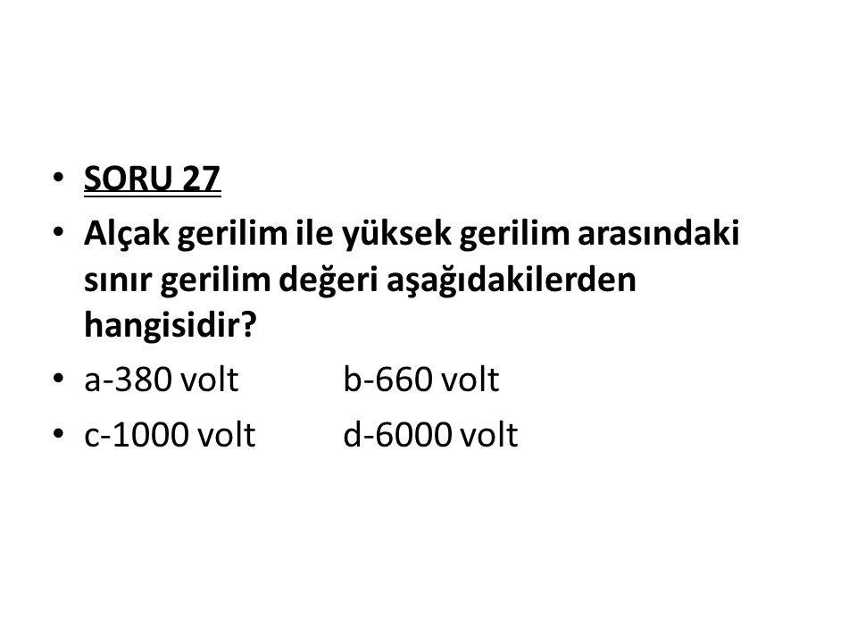 SORU 27 Alçak gerilim ile yüksek gerilim arasındaki sınır gerilim değeri aşağıdakilerden hangisidir? a-380 volt b-660 volt c-1000 volt d-6000 volt