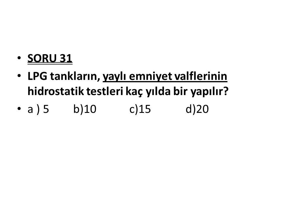 SORU 31 LPG tankların, yaylı emniyet valflerinin hidrostatik testleri kaç yılda bir yapılır? a ) 5b)10c)15d)20