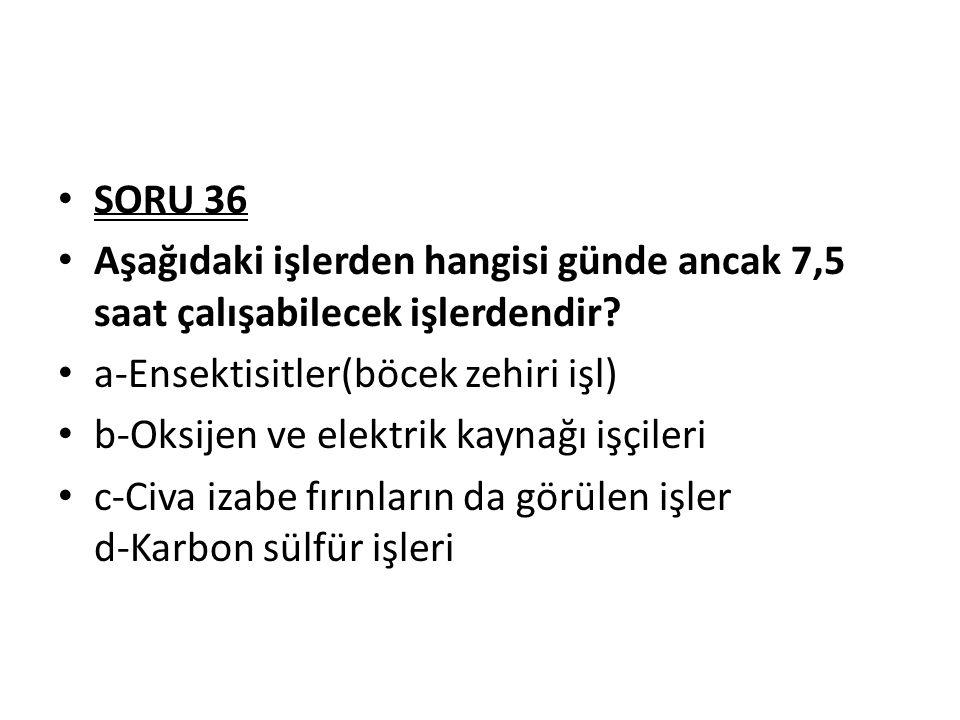 SORU 36 Aşağıdaki işlerden hangisi günde ancak 7,5 saat çalışabilecek işlerdendir? a-Ensektisitler(böcek zehiri işl) b-Oksijen ve elektrik kaynağı işç