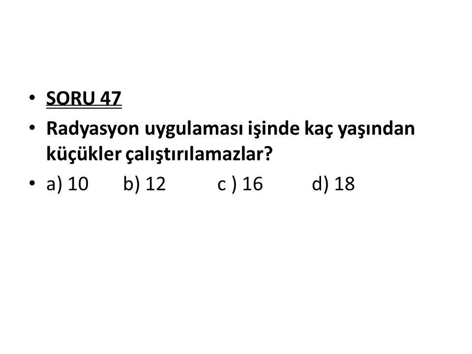 SORU 47 Radyasyon uygulaması işinde kaç yaşından küçükler çalıştırılamazlar? a) 10b) 12c ) 16d) 18