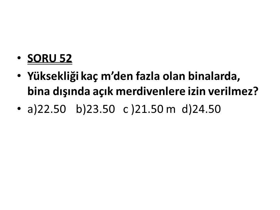 SORU 52 Yüksekliği kaç m'den fazla olan binalarda, bina dışında açık merdivenlere izin verilmez? a)22.50 b)23.50 c )21.50 m d)24.50
