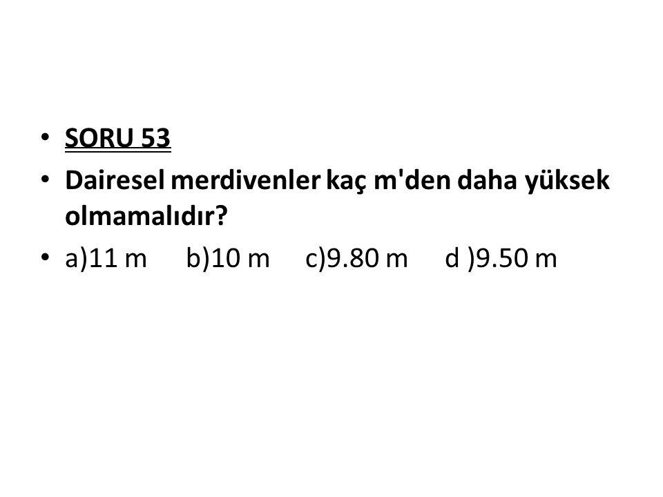 SORU 53 Dairesel merdivenler kaç m'den daha yüksek olmamalıdır? a)11 m b)10 mc)9.80 m d )9.50 m