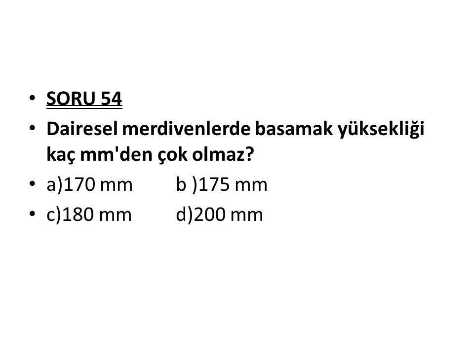 SORU 54 Dairesel merdivenlerde basamak yüksekliği kaç mm'den çok olmaz? a)170 mm b )175 mm c)180 mm d)200 mm