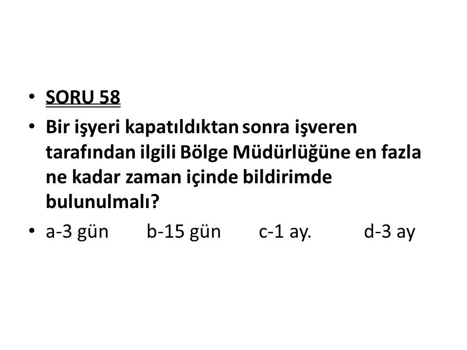SORU 58 Bir işyeri kapatıldıktan sonra işveren tarafından ilgili Bölge Müdürlüğüne en fazla ne kadar zaman içinde bildirimde bulunulmalı? a-3 gün b-15