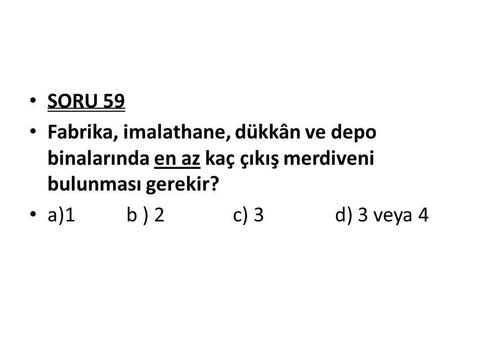 SORU 59 Fabrika, imalathane, dükkân ve depo binalarında en az kaç çıkış merdiveni bulunması gerekir? a)1b ) 2 c) 3 d) 3 veya 4