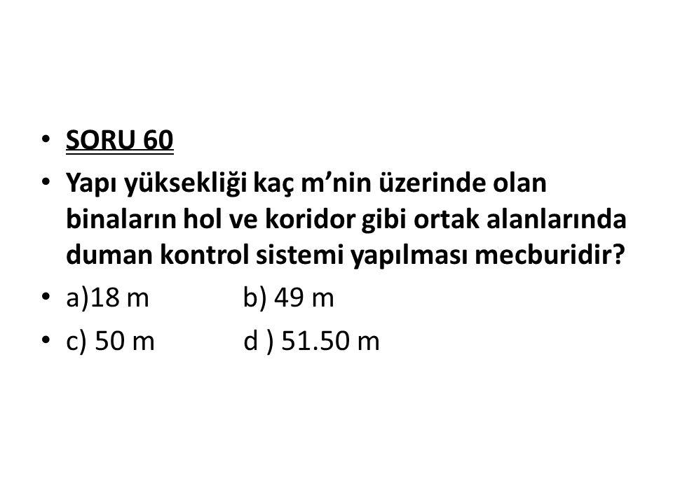 SORU 60 Yapı yüksekliği kaç m'nin üzerinde olan binaların hol ve koridor gibi ortak alanlarında duman kontrol sistemi yapılması mecburidir? a)18 mb) 4