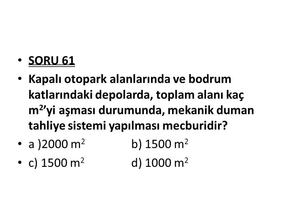 SORU 61 Kapalı otopark alanlarında ve bodrum katlarındaki depolarda, toplam alanı kaç m 2 'yi aşması durumunda, mekanik duman tahliye sistemi yapılmas