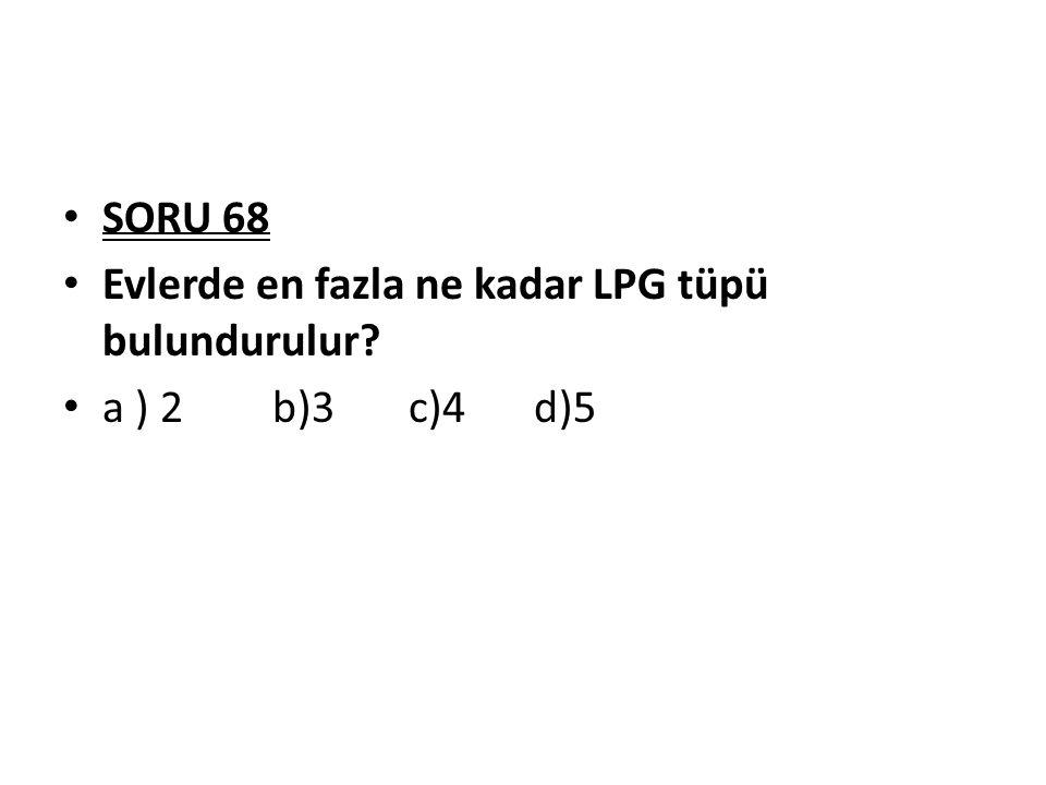 SORU 68 Evlerde en fazla ne kadar LPG tüpü bulundurulur? a ) 2b)3 c)4 d)5