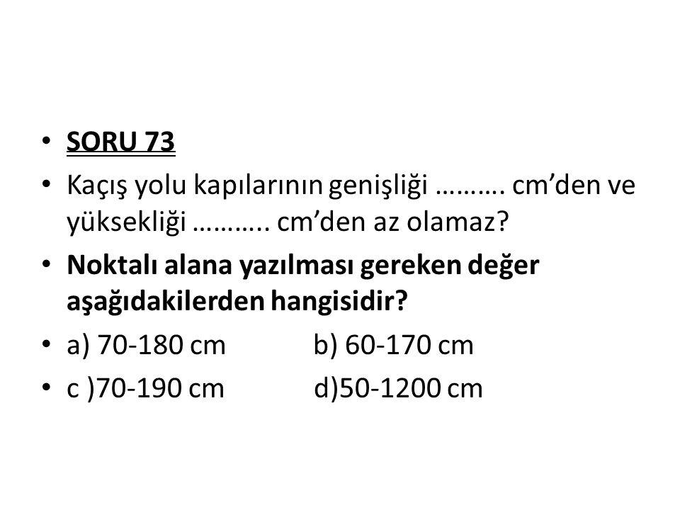 SORU 73 Kaçış yolu kapılarının genişliği ……….cm'den ve yüksekliği ………..
