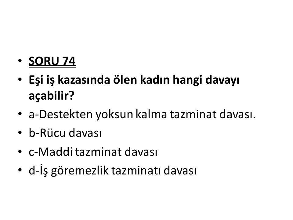 SORU 74 Eşi iş kazasında ölen kadın hangi davayı açabilir.