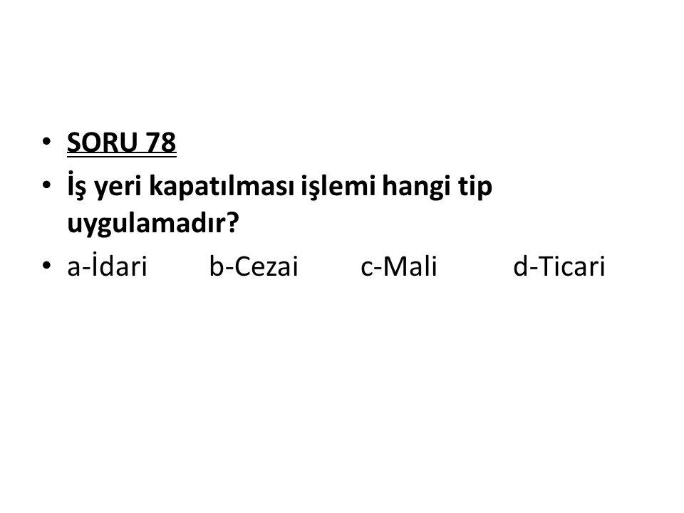SORU 78 İş yeri kapatılması işlemi hangi tip uygulamadır? a-İdari b-Cezai c-Mali d-Ticari