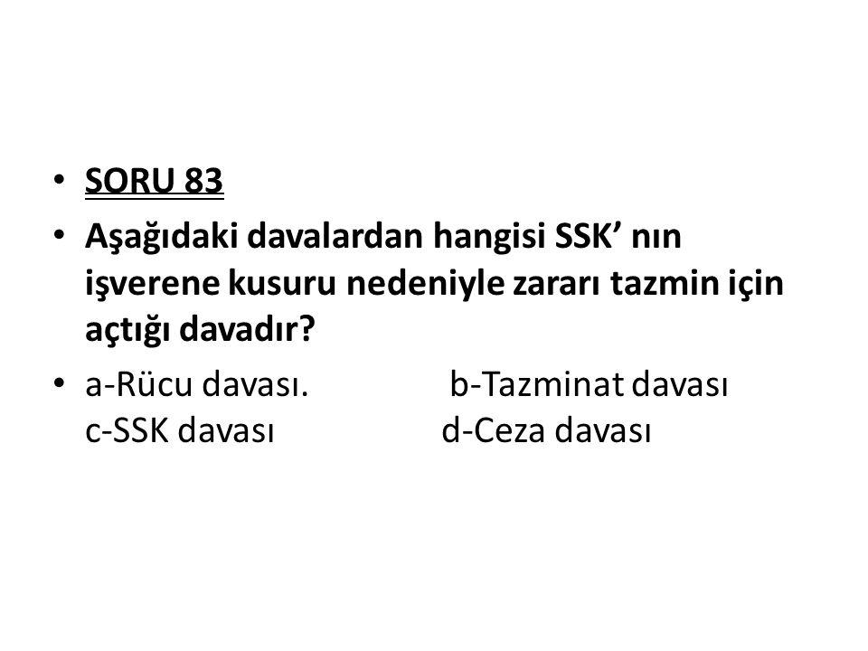 SORU 83 Aşağıdaki davalardan hangisi SSK' nın işverene kusuru nedeniyle zararı tazmin için açtığı davadır? a-Rücu davası. b-Tazminat davası c-SSK dava
