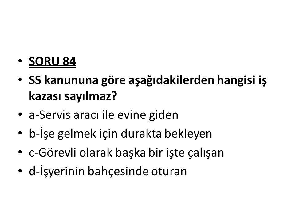 SORU 84 SS kanununa göre aşağıdakilerden hangisi iş kazası sayılmaz? a-Servis aracı ile evine giden b-İşe gelmek için durakta bekleyen c-Görevli olara