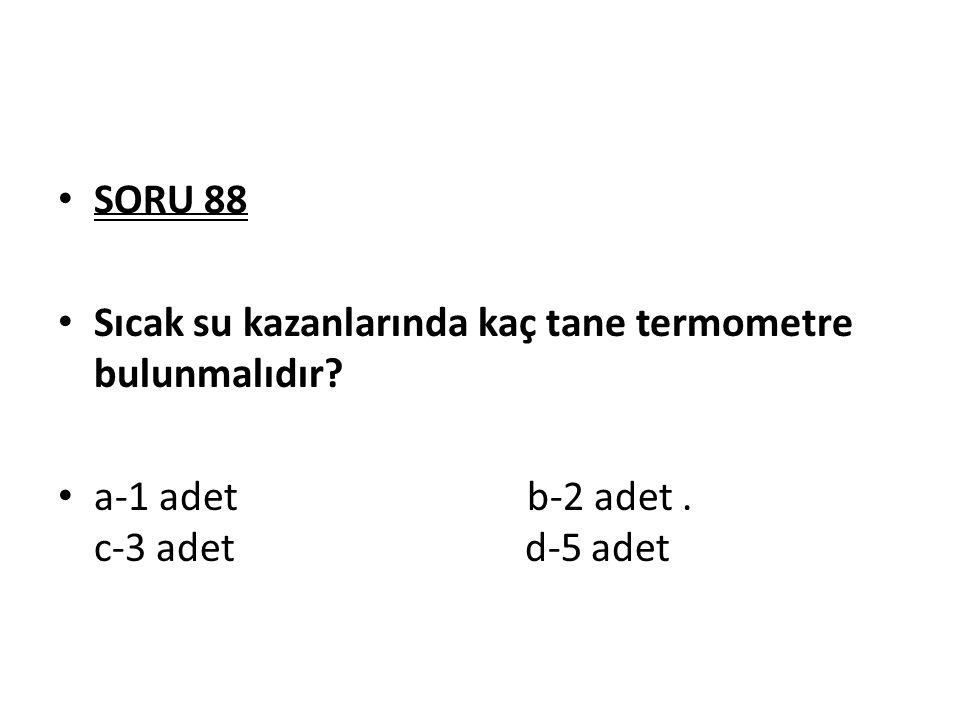 SORU 88 Sıcak su kazanlarında kaç tane termometre bulunmalıdır? a-1 adet b-2 adet. c-3 adet d-5 adet