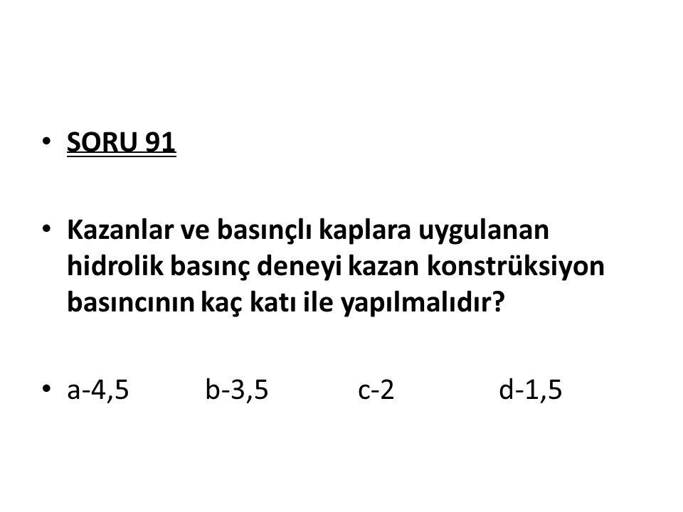SORU 91 Kazanlar ve basınçlı kaplara uygulanan hidrolik basınç deneyi kazan konstrüksiyon basıncının kaç katı ile yapılmalıdır? a-4,5 b-3,5 c-2 d-1,5