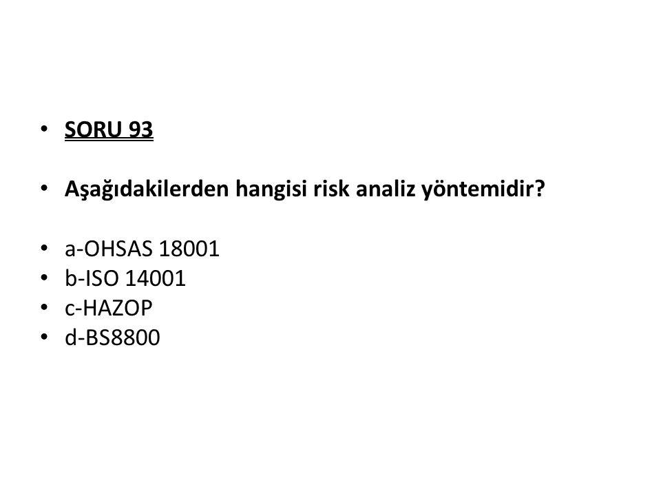 SORU 93 Aşağıdakilerden hangisi risk analiz yöntemidir? a-OHSAS 18001 b-ISO 14001 c-HAZOP d-BS8800