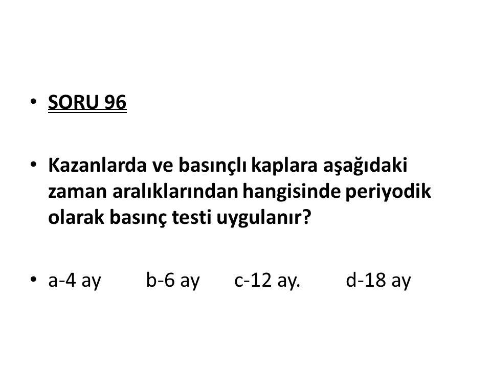 SORU 96 Kazanlarda ve basınçlı kaplara aşağıdaki zaman aralıklarından hangisinde periyodik olarak basınç testi uygulanır? a-4 ay b-6 ay c-12 ay. d-18
