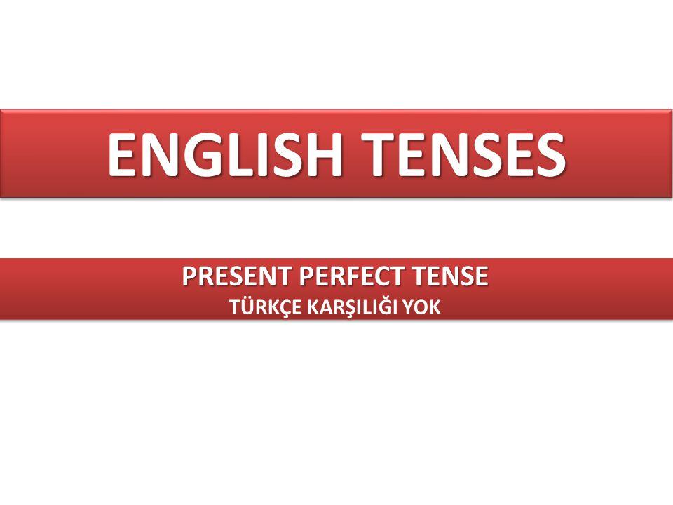 ENGLISH TENSES PRESENT PERFECT TENSE TÜRKÇE KARŞILIĞI YOK PRESENT PERFECT TENSE TÜRKÇE KARŞILIĞI YOK