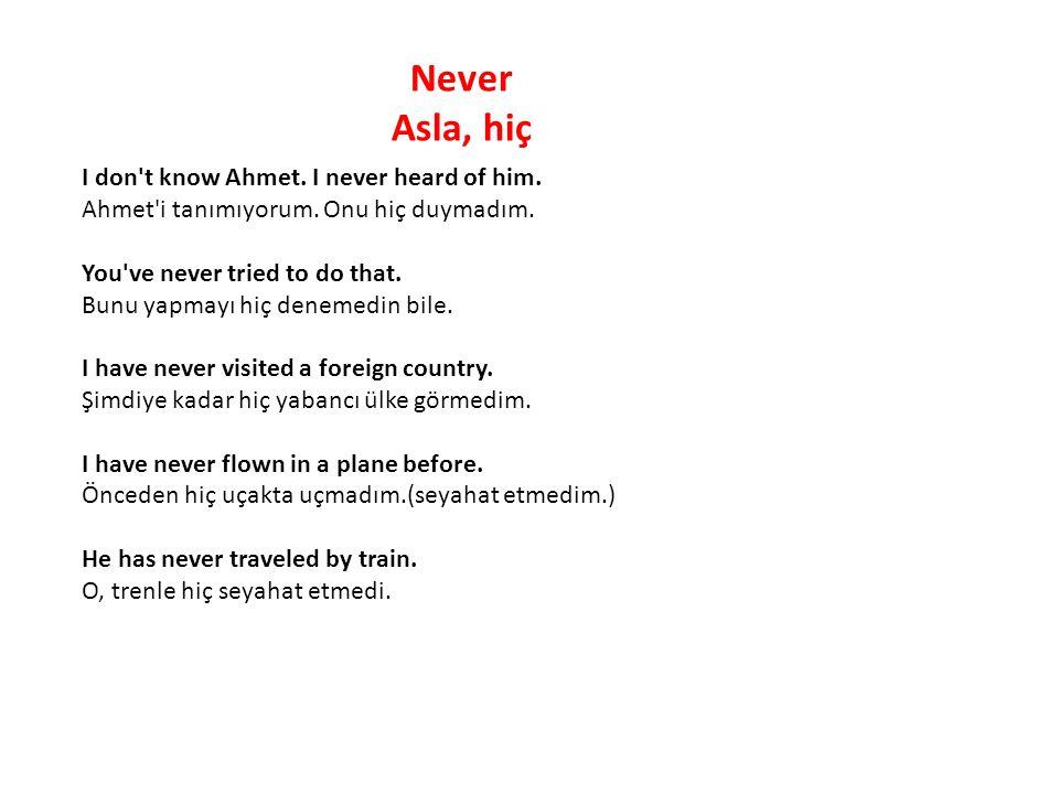 Never Asla, hiç I don't know Ahmet. I never heard of him. Ahmet'i tanımıyorum. Onu hiç duymadım. You've never tried to do that. Bunu yapmayı hiç denem