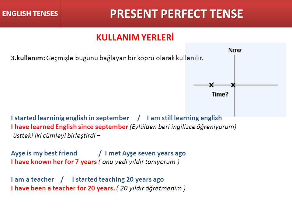 ENGLISH TENSES PRESENT PERFECT TENSE KULLANIM YERLERİ 3.kullanım: Geçmişle bugünü bağlayan bir köprü olarak kullanılır. I started learninig english in