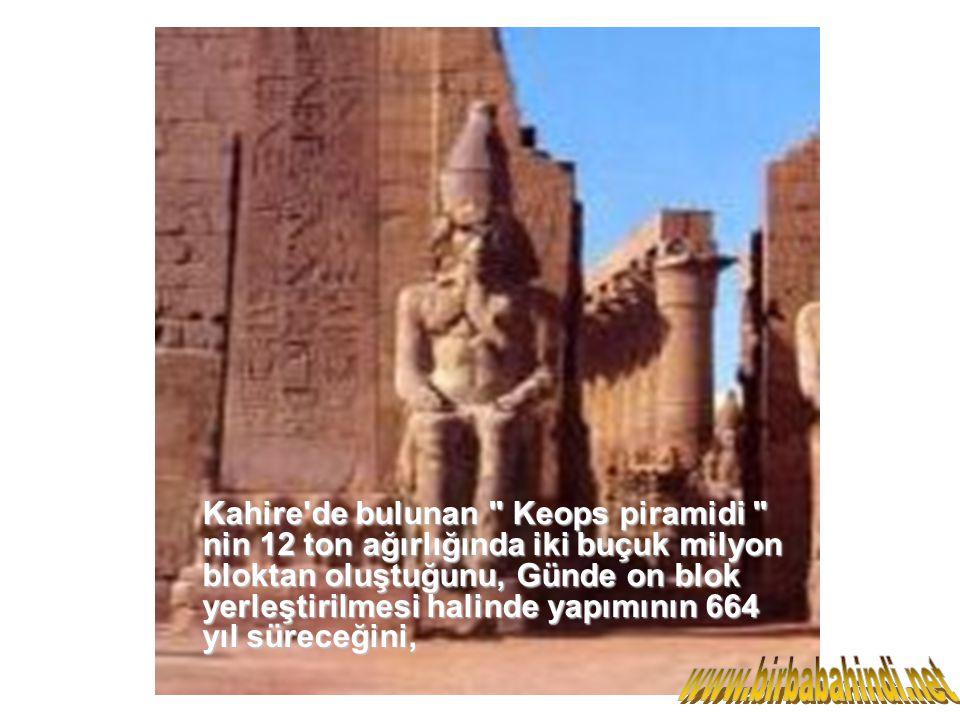 Kahire de bulunan Keops piramidi nin 12 ton ağırlığında iki buçuk milyon bloktan oluştuğunu, Günde on blok yerleştirilmesi halinde yapımının 664 yıl süreceğini,